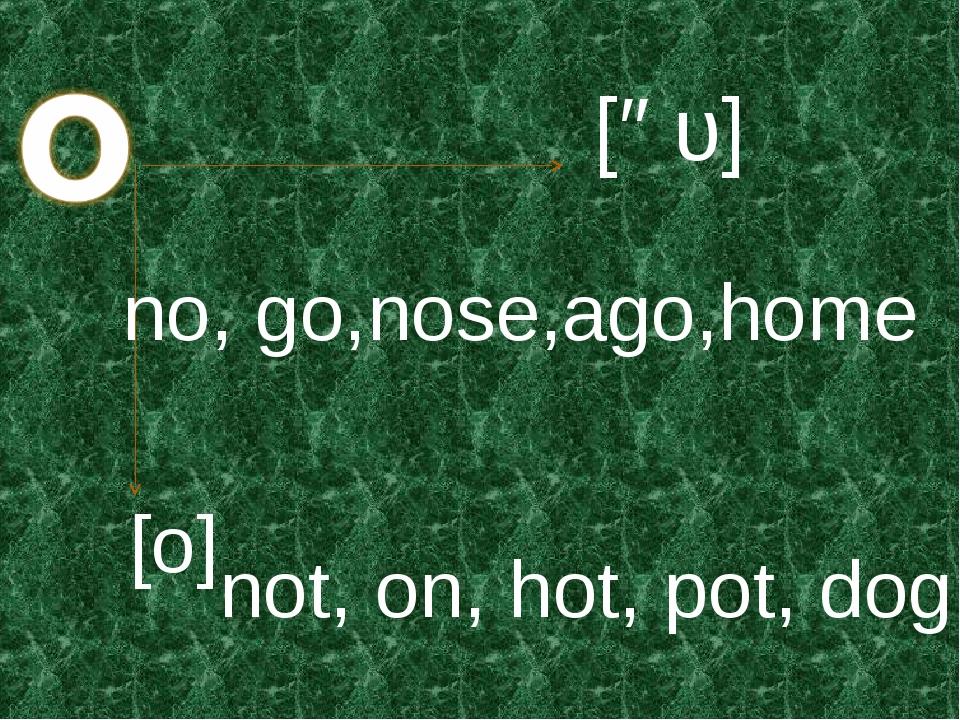 [əυ] [o] no, go,nose,ago,home not, on, hot, pot, dog