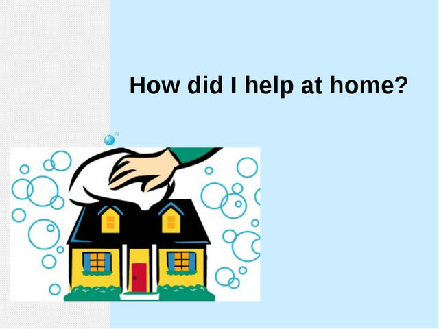 How did I help at home?
