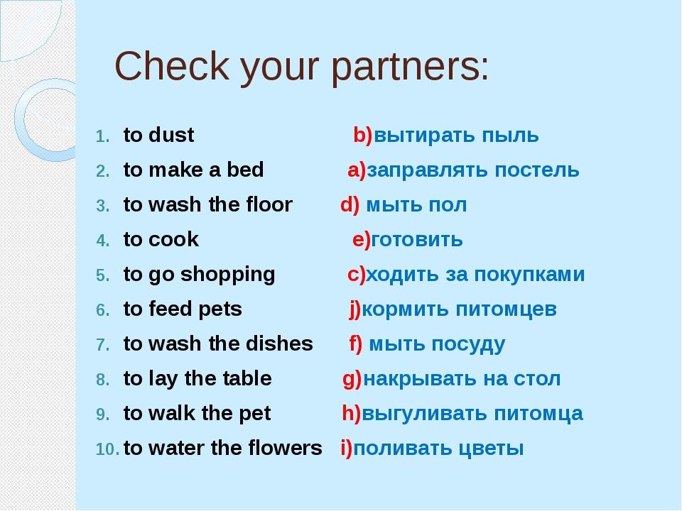 Check your partners: to dust b)вытирать пыль to make a bed a)заправлять посте...