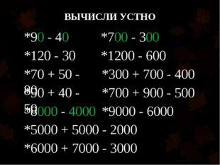 ВЫЧИСЛИ УСТНО *90 - 40 *120 - 30 *70 + 50 - 80 *90 + 40 - 50 *700 - 300 *1200