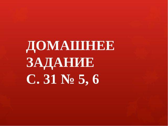 ДОМАШНЕЕ ЗАДАНИЕ С. 31 № 5, 6