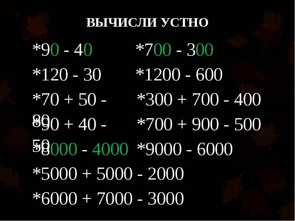 ВЫЧИСЛИ УСТНО *90 - 40 *120 - 30 *70 + 50 - 80 *90 + 40 - 50 *700 - 300 *1200...