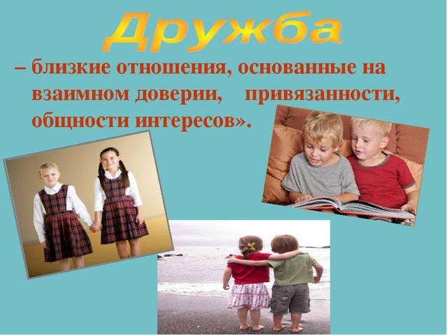– близкие отношения, основанные на взаимном доверии, привязанности, общности...