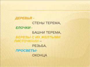 ДЕРЕВЬЯ - СТЕНЫ ТЕРЕМА, ЕЛОЧКИ - БАШНИ ТЕРЕМА, БЕРЕЗЫ С ИХ ЖЕЛТЫМИ ЛИСТОЧКАМ