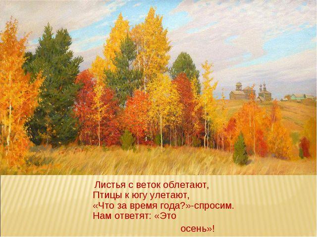 Листья с веток облетают, Птицы к югу улетают, «Что за время года?»-спросим....