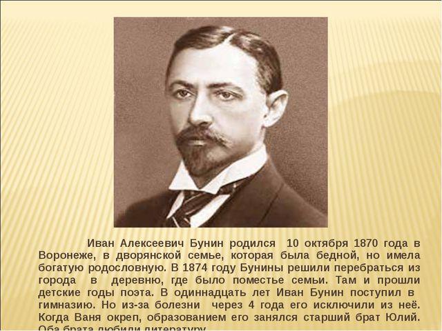Иван Алексеевич Бунин родился 10 октября 1870 года в Воронеже, в дворянской...