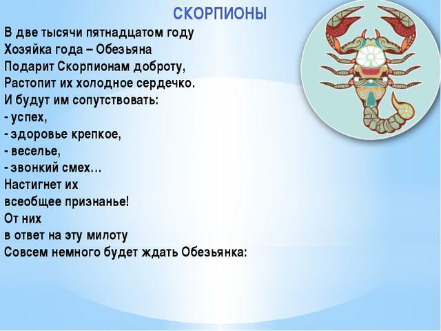 СКОРПИОНЫ В две тысячи пятнадцатом году Хозяйка года – Обезьяна Подарит Скорп...