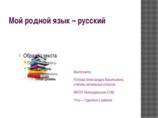 Мой родной язык – русский Выполнила: Попова Александра Васильевна, учитель на