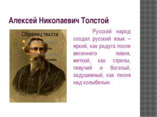 Алексей Николаевич Толстой Русский народ создал русский язык – яркий, как рад