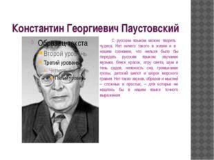 Константин Георгиевич Паустовский С русским языком можно творить чудеса. Нет