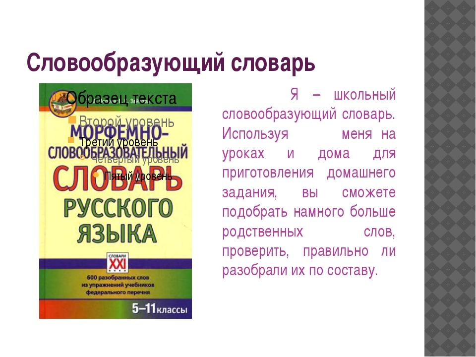 Словообразующий словарь Я – школьный словообразующий словарь. Используя меня...