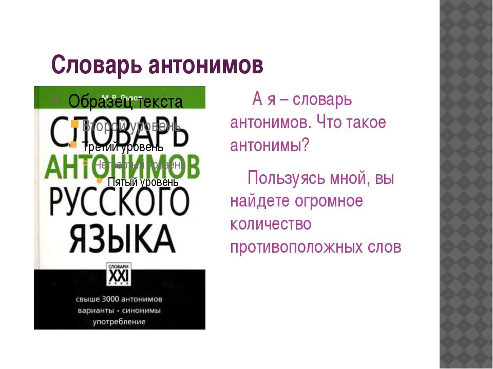 Словарь антонимов А я – словарь антонимов. Что такое антонимы? Пользуясь мно...