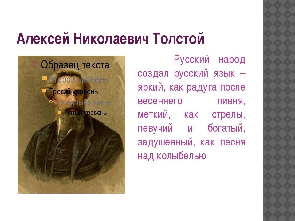 Алексей Николаевич Толстой Русский народ создал русский язык – яркий, как рад...