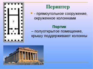 Периптер - прямоугольное сооружение, окруженное колоннами Портик – полуоткрыт