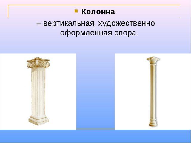 Колонна – вертикальная, художественно оформленная опора.