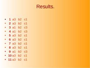 Results. 1 a3 b2 c1 2 a3 b2 c1 3 a1 b2 c3 4 a1 b2 c3 5 a3 b2 c1 6 a3 b2 c1 7