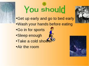 Get up early and go to bed early Wash your hands before eating Go in for spor