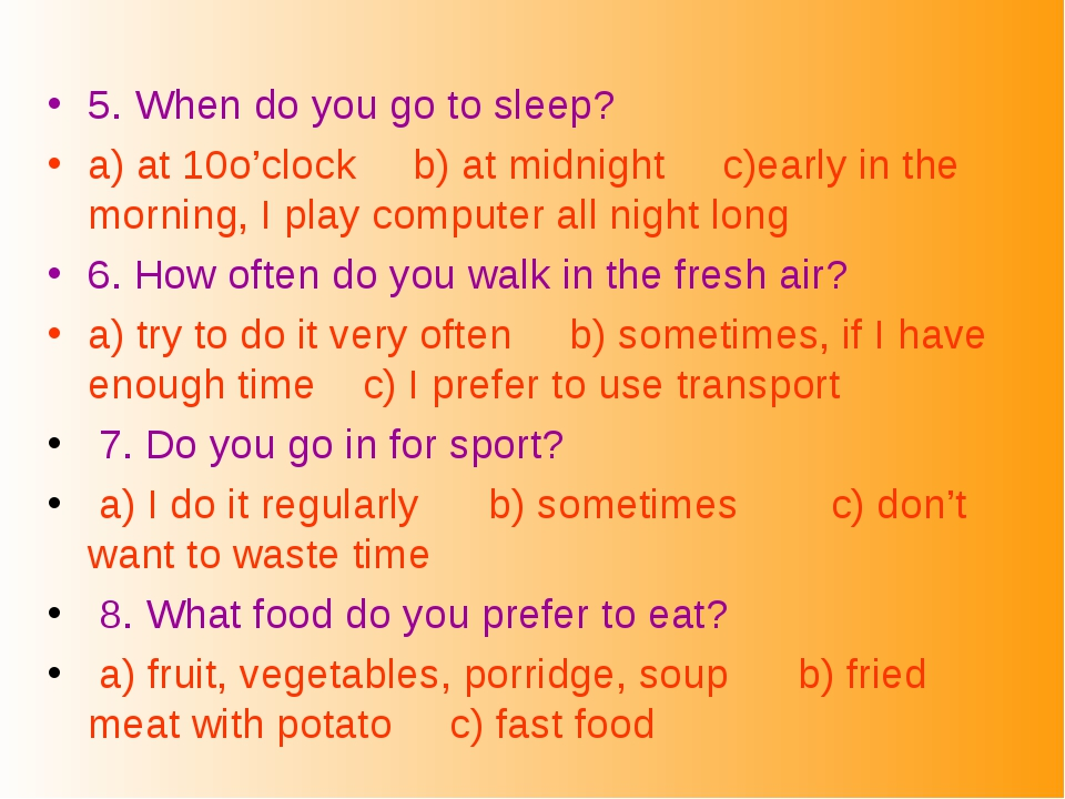 5. When do you go to sleep? a) at 10o'clock b) at midnight c)early in the mor...