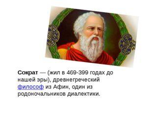Сократ— (жил в 469-399 годах до нашей эры), древнегреческийфилософиз Афин,