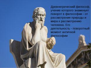 Древнегреческий философ, учение которого знаменует поворот в философии - от