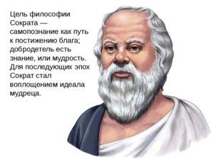 Цель философии Сократа — самопознание как путь к постижению блага; добродетел