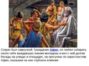 Сократ был самоучкой. ГражданинАфин, он любил собирать около себя жаждавшую