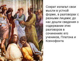Сократ излагал свои мысли в устной форме, в разговорах с разными лицами; до н