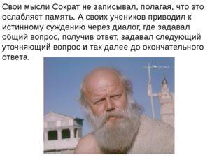 Свои мысли Сократ не записывал, полагая, что это ослабляет память. А своих уч