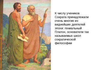 К числу учеников Сократа принадлежали очень многие из виднейших деятелей эпох