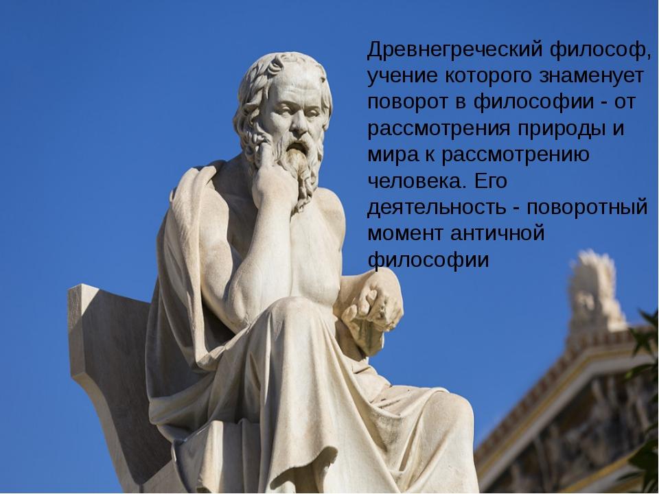 Древнегреческий философ, учение которого знаменует поворот в философии - от...