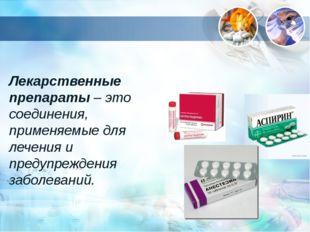 Лекарственные препараты – это соединения, применяемые для лечения и предупреж