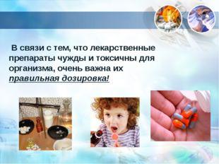 В связи с тем, что лекарственные препараты чужды и токсичны для организма, о