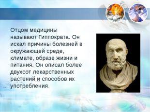 Отцом медицины называют Гиппократа. Он искал причины болезней в окружающей ср