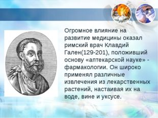 Огромное влияние на развитие медицины оказал римский врач Клавдий Гален(129-2