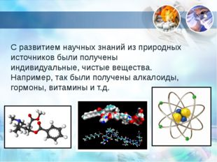 С развитием научных знаний из природных источников были получены индивидуальн