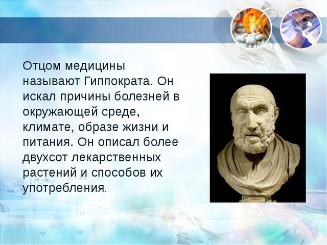 Отцом медицины называют Гиппократа. Он искал причины болезней в окружающей ср...