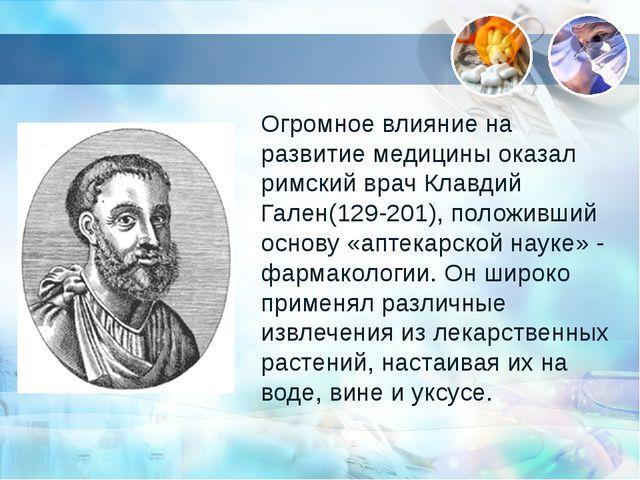 Огромное влияние на развитие медицины оказал римский врач Клавдий Гален(129-2...