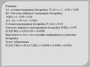 Решение: А1 -готовая исправная батарейка. Р (А1) = 1 - 0,02 = 0,98 В1- Систем