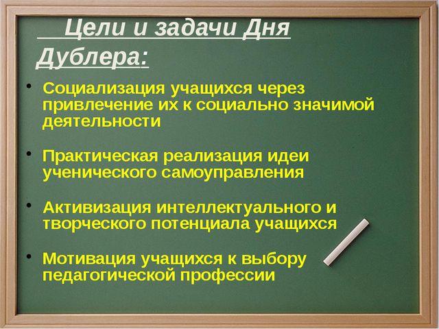 Цели и задачи Дня Дублера: Социализация учащихся через привлечение их к соци...