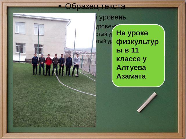 На уроке физкультуры в 11 классе у Алтуева Азамата