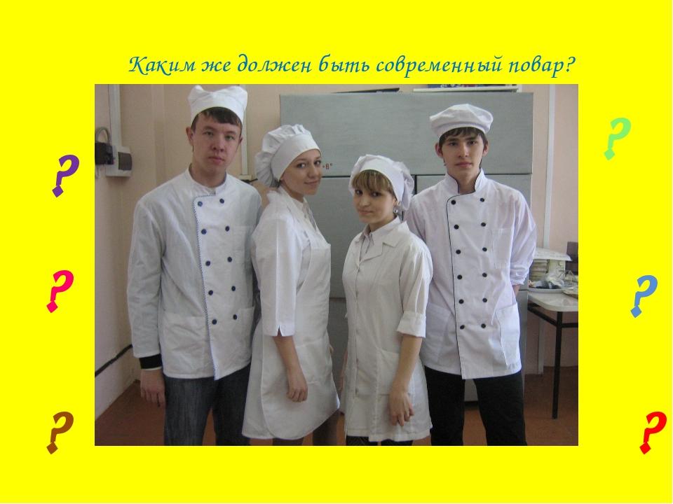 Каким же должен быть современный повар? ? ? ? ? ? ?