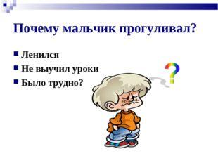 Почему мальчик прогуливал? Ленился Не выучил уроки Было трудно?