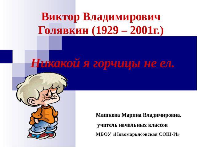 Виктор Владимирович Голявкин (1929 – 2001г.) Никакой я горчицы не ел. Машкова...