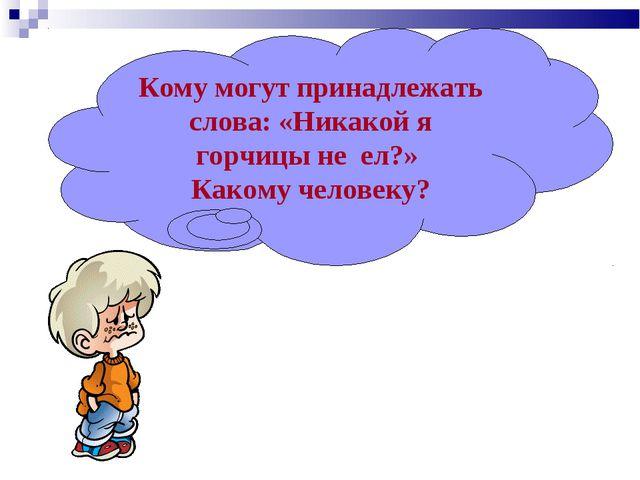 Кому могут принадлежать слова: «Никакой я горчицы не ел?» Какому человеку?