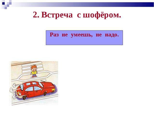 2. Встреча с шофёром. Раз не умеешь, не надо.