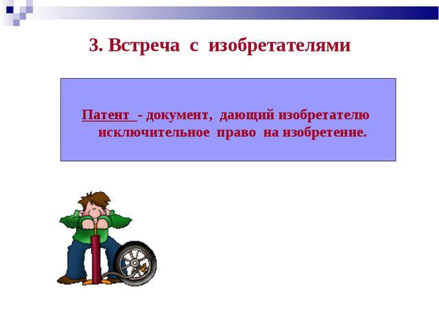 3. Встреча с изобретателями Патент - документ, дающий изобретателю исключител...