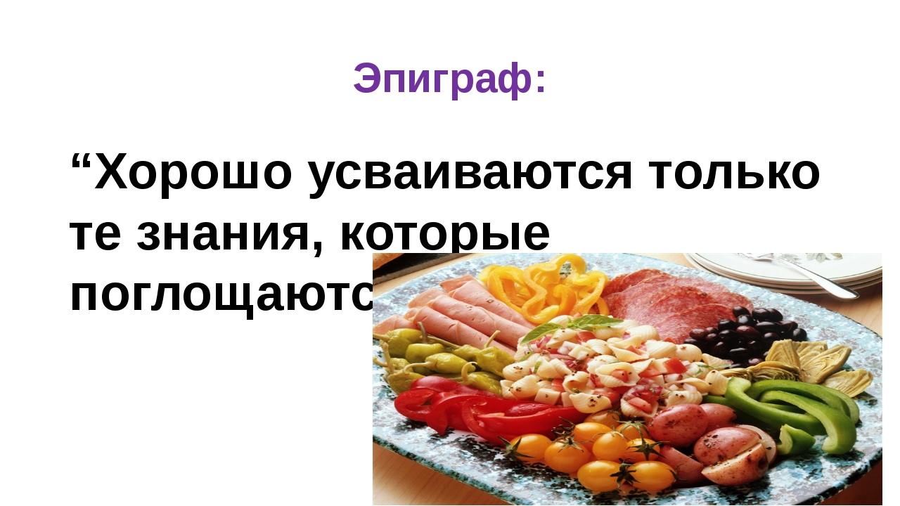 """Эпиграф: """"Хорошо усваиваются только те знания, которые поглощаются с аппетито..."""