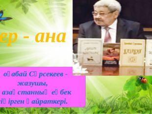 Қоғабай Сәрсекеев - жазушы, Қазақстанныңеңбек сіңірген қайраткері. Жер -