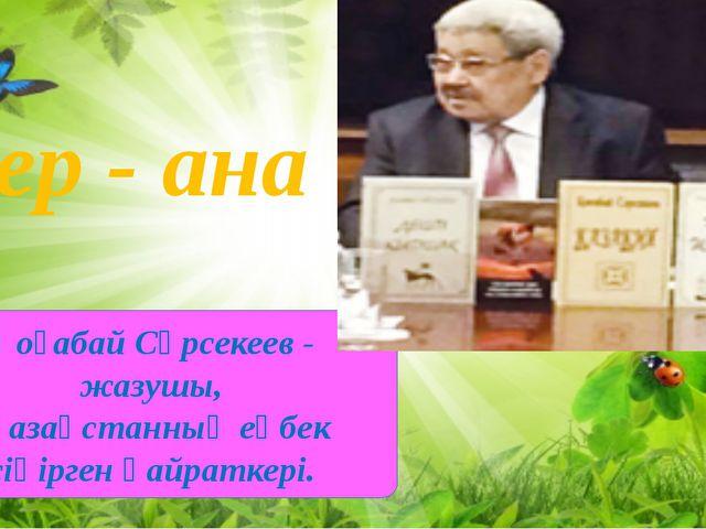 Қоғабай Сәрсекеев - жазушы, Қазақстанныңеңбек сіңірген қайраткері. Жер -...
