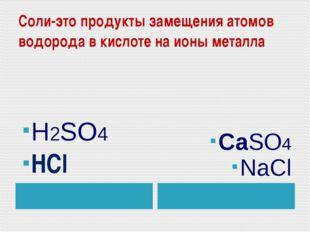 Соли-это продукты замещения атомов водорода в кислоте на ионы металла H2SO4 Н